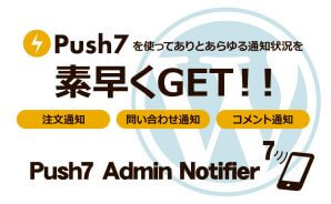 Push7を使ってありとあらゆる通知情報を素早くGET!! 注文通知 問い合わせ通知 コメント通知 Push Admin Notifier